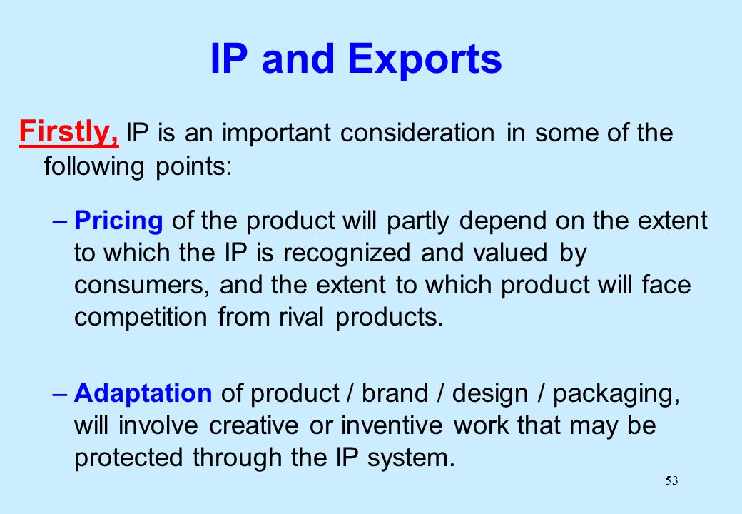 53 IP and Exports Firstly, IP is an important consideration in some of the following points: –Pricing of the product will partly depend on the extent to which the IP is recognized and valued by consumers, and the extent to which product will face competition from rival products.