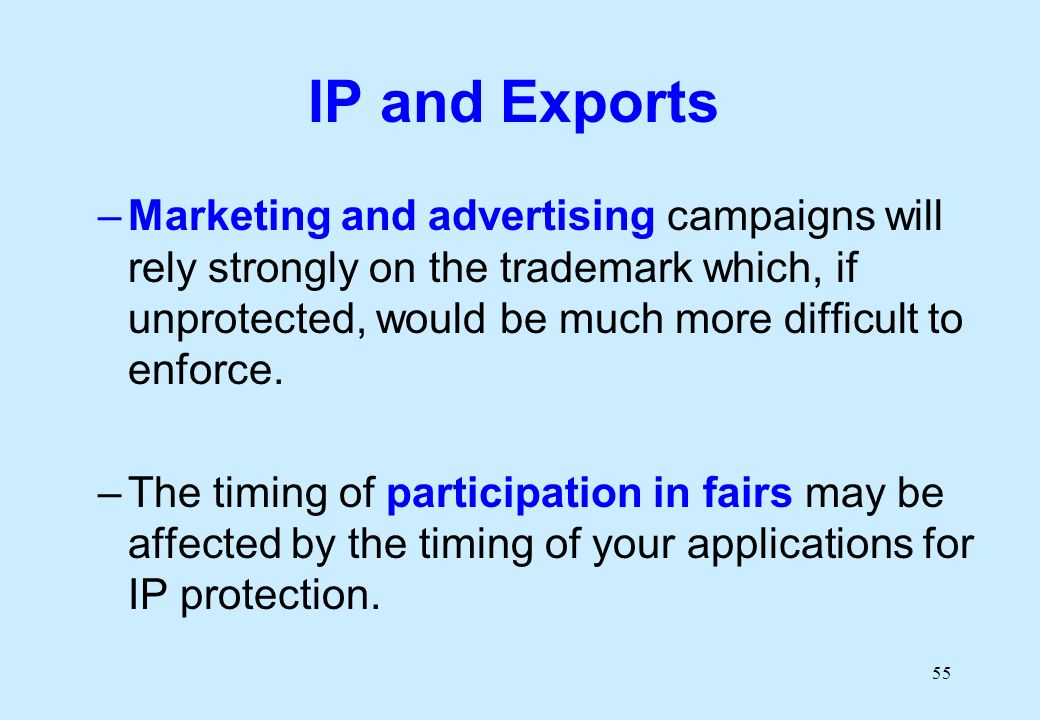 55 IP and Exports –Marketing and advertising campaigns will rely strongly on the trademark which, if unprotected, would be much more difficult to enforce.