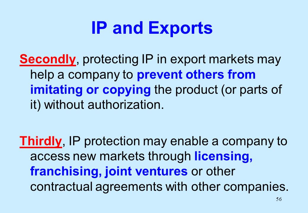 56 IP and Exports Secondly, protecting IP in export markets may help a company to prevent others from imitating or copying the product (or parts of it) without authorization.