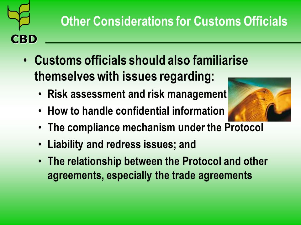 CBD Other Considerations for Customs Officials Customs officials should also familiarise themselves with issues regarding: Risk assessment and risk management How to handle confidential information The compliance mechanism under the Protocol Liability and redress issues; and The relationship between the Protocol and other agreements, especially the trade agreements