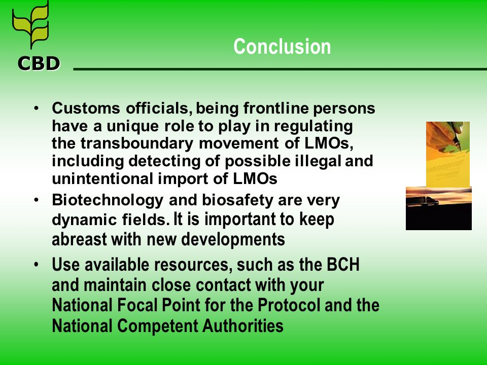 CBD Conclusion Customs officials, being frontline persons have a unique role to play in regulating the transboundary movement of LMOs, including detecting of possible illegal and unintentional import of LMOs Biotechnology and biosafety are very dynamic fields.