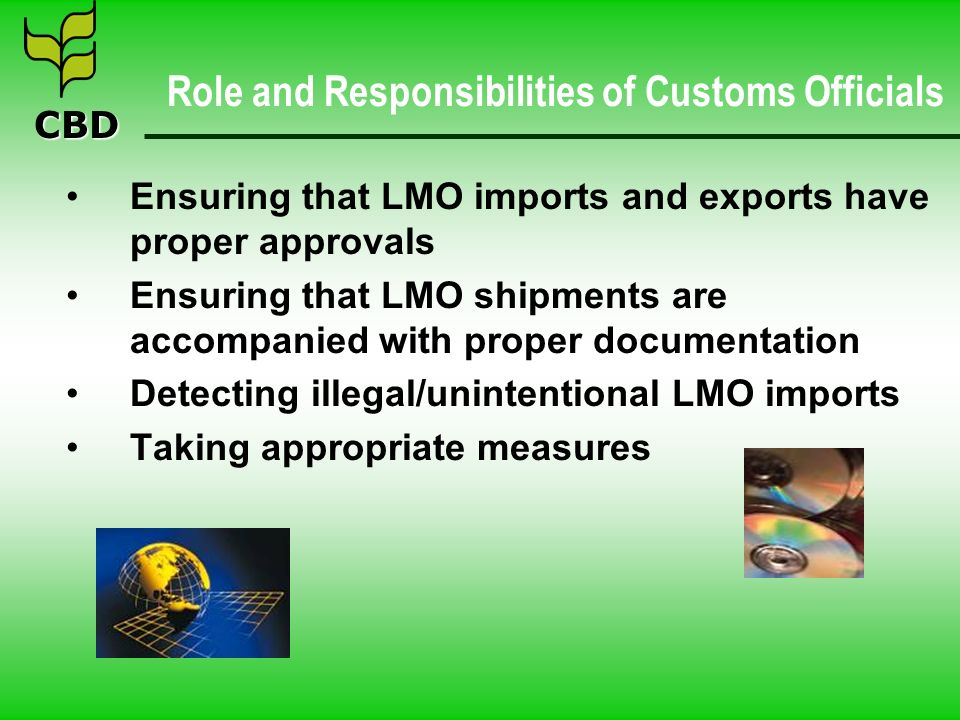 CBD Role and Responsibilities of Customs Officials Ensuring that LMO imports and exports have proper approvals Ensuring that LMO shipments are accompanied with proper documentation Detecting illegal/unintentional LMO imports Taking appropriate measures