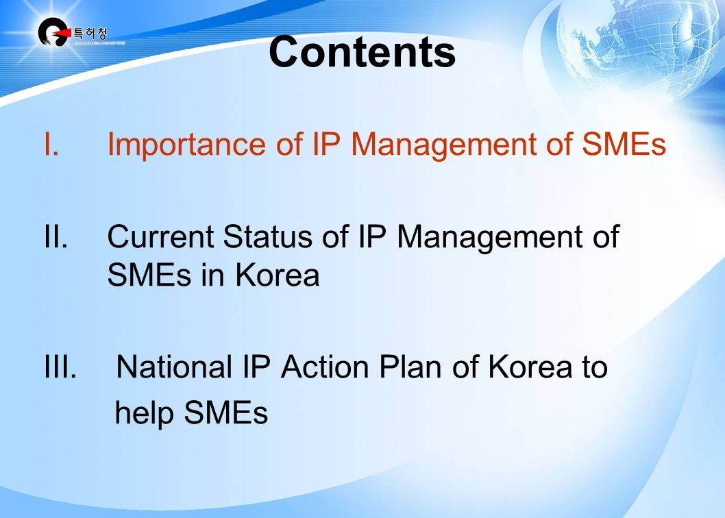Contents I.Importance of IP Management of SMEs II.Current Status of IP Management of SMEs in Korea III.National IP Action Plan of Korea to help SMEs