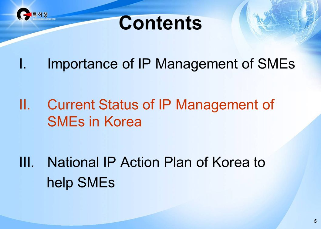4 SMEsSMEs R&D IPR Enhancing technical competitiveness Mgt for connecting R&D and IPR GovtGovt Help SMEs invest in R&D help them make R&D more effective through search for prior art help them get more IPRs help them exploit IPRs enhancing competitiveness I.Importance of IP Management of SMEs