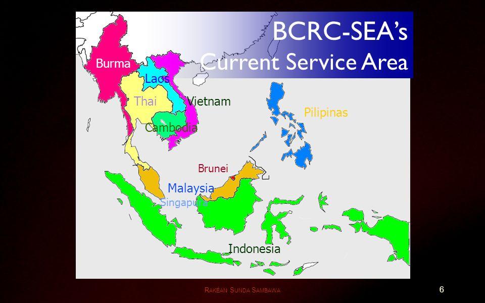 R AKÉAN S UNDA S AMBAWA Burma Thai Pilipinas Malaysia Vietnam Indonesia Brunei Singapura Cambodia Laos BCRC-SEAs Current Service Area 6