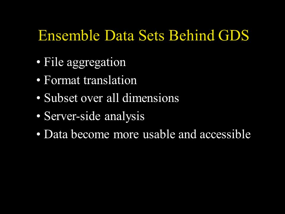 File aggregation Format translation Subset over all dimensions Server-side analysis Data become more usable and accessible Ensemble Data Sets Behind GDS