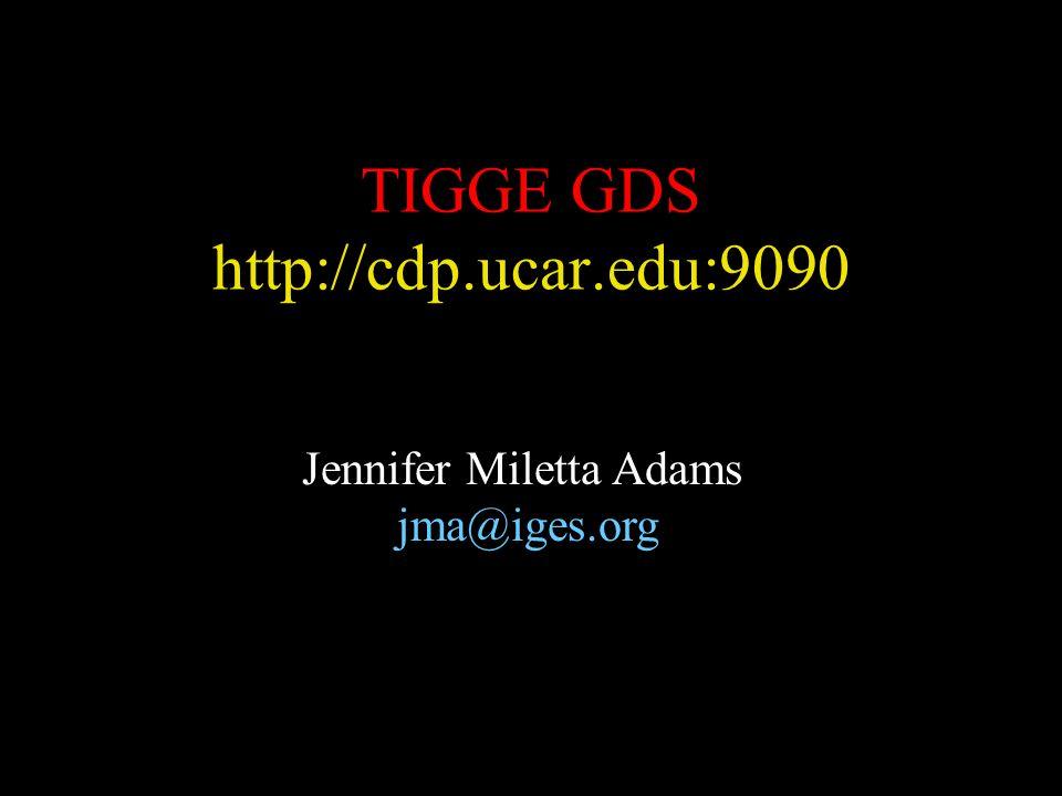 TIGGE GDS http://cdp.ucar.edu:9090 Jennifer Miletta Adams jma@iges.org