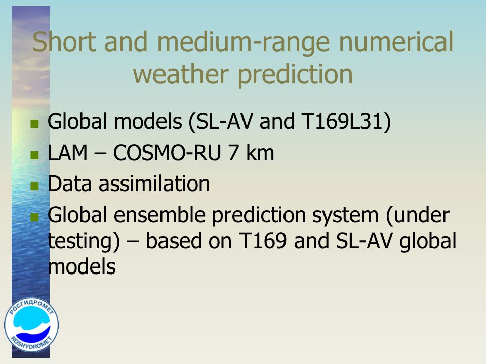 Short and medium-range numerical weather prediction Global models (SL-AV and T169L31) LAM – COSMO-RU 7 km Data assimilation Global ensemble prediction