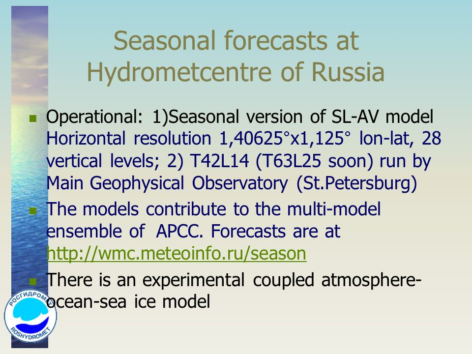 Seasonal forecasts at Hydrometcentre of Russia Operational: 1)Seasonal version of SL-AV model Horizontal resolution 1,40625°х1,125° lon-lat, 28 vertical levels; 2) T42L14 (T63L25 soon) run by Main Geophysical Observatory (St.Petersburg) The models contribute to the multi-model ensemble of APCC.