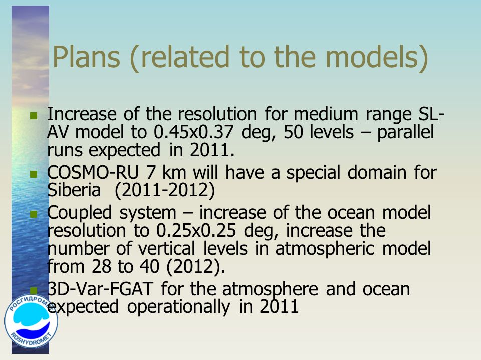 Plans (related to the models) Increase of the resolution for medium range SL- AV model to 0.45x0.37 deg, 50 levels – parallel runs expected in 2011.