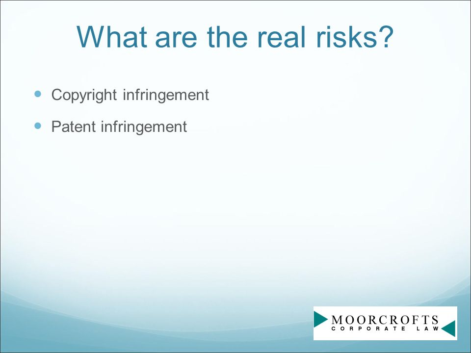 What are the real risks? Copyright infringement Patent infringement