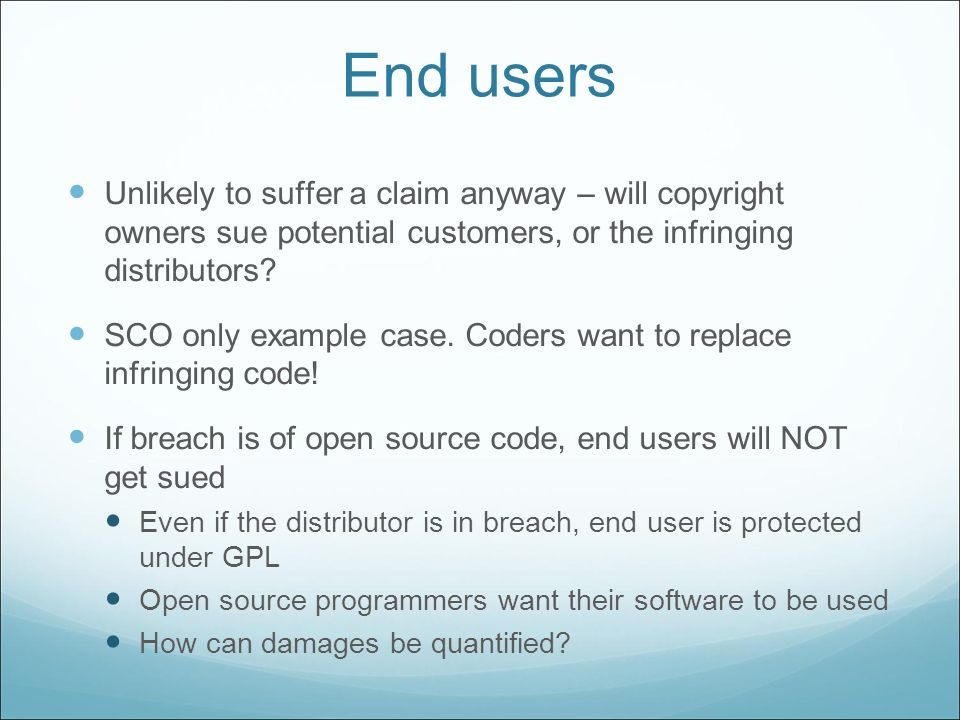 End users Unlikely to suffer a claim anyway – will copyright owners sue potential customers, or the infringing distributors? SCO only example case. Co