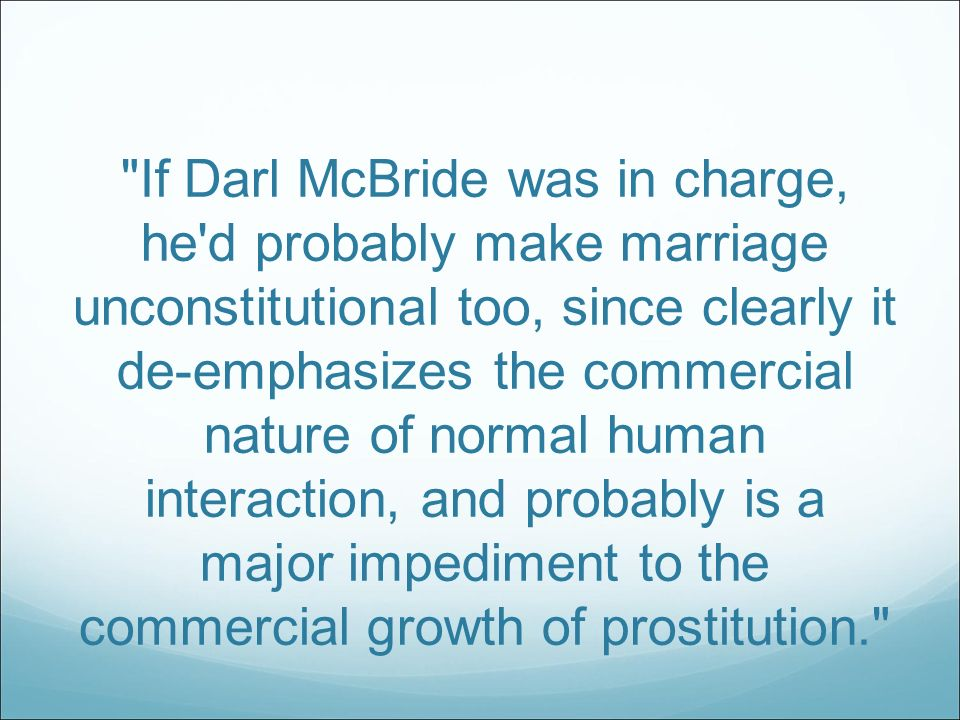 If Darl McBride was in charge, he d probably make marriage unconstitutional too, since clearly it de-emphasizes the commercial nature of normal human interaction, and probably is a major impediment to the commercial growth of prostitution.