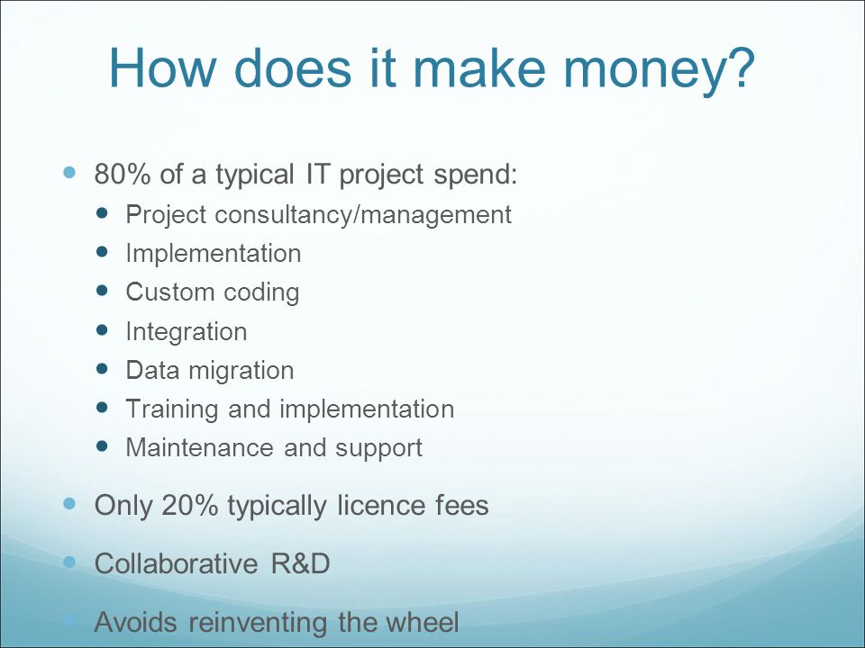 How does it make money? 80% of a typical IT project spend: Project consultancy/management Implementation Custom coding Integration Data migration Trai