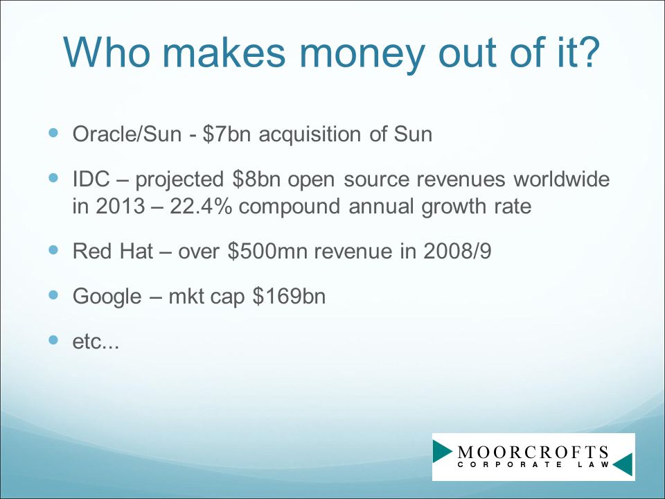Who makes money out of it? Oracle/Sun - $7bn acquisition of Sun IDC – projected $8bn open source revenues worldwide in 2013 – 22.4% compound annual gr