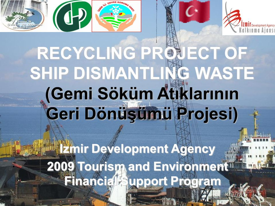 . RECYCLING PROJECT OF SHIP DISMANTLING WASTE (Gemi Söküm Atıklarının Geri Dönüşümü Projesi) Izmir Development Agency 2009 Tourism and Environment Financial Support Program