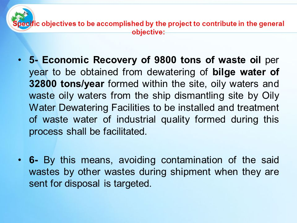 Specific objectives to be accomplished by the project to contribute in the general objective: 5- Economic Recovery of 9800 tons of waste oil per year to be obtained from dewatering of bilge water of 32800 tons/year formed within the site, oily waters and waste oily waters from the ship dismantling site by Oily Water Dewatering Facilities to be installed and treatment of waste water of industrial quality formed during this process shall be facilitated.