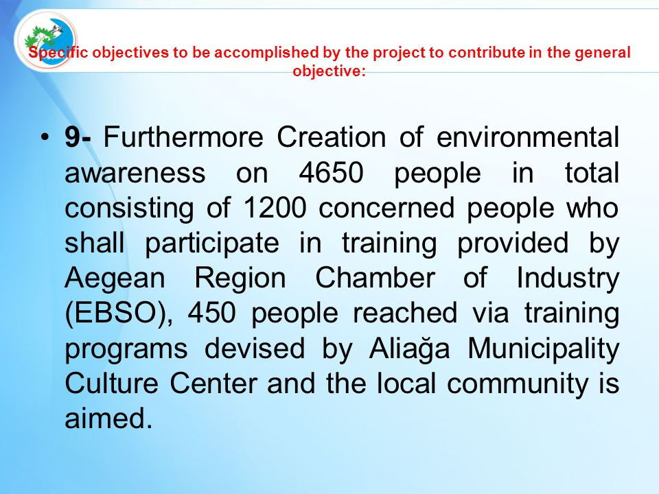 Specific objectives to be accomplished by the project to contribute in the general objective: 9- Furthermore Creation of environmental awareness on 4650 people in total consisting of 1200 concerned people who shall participate in training provided by Aegean Region Chamber of Industry (EBSO), 450 people reached via training programs devised by Aliağa Municipality Culture Center and the local community is aimed.