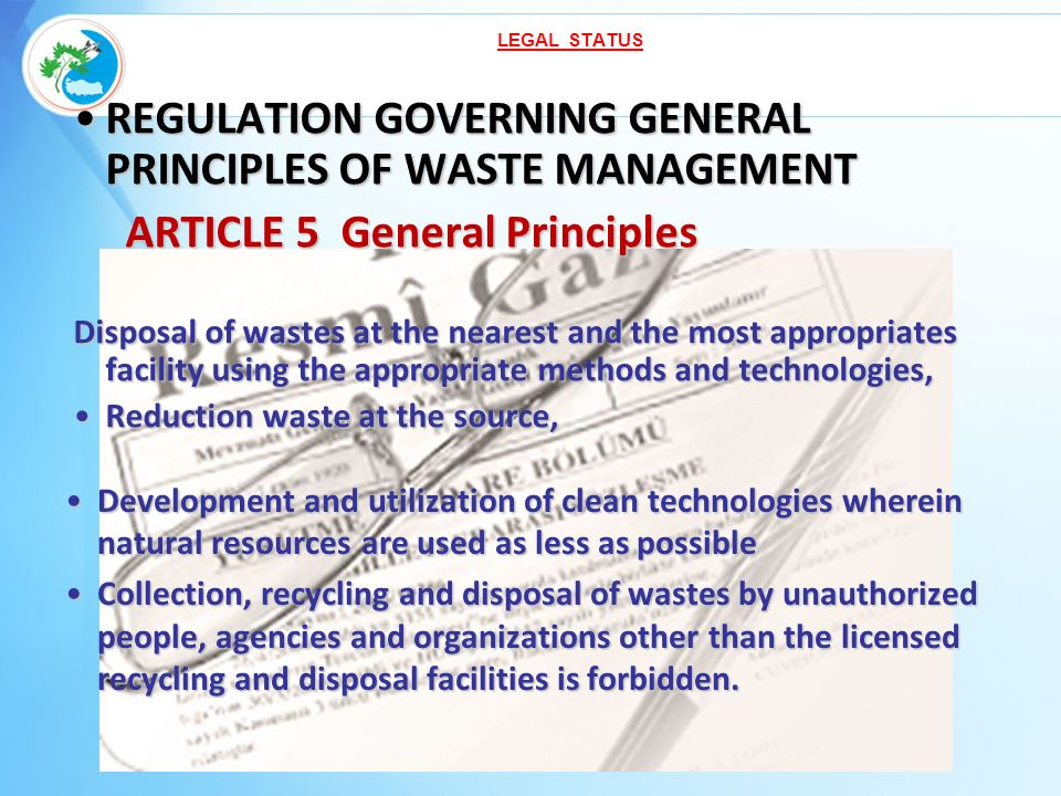REGULATION GOVERNING GENERAL PRINCIPLES OF WASTE MANAGEMENTREGULATION GOVERNING GENERAL PRINCIPLES OF WASTE MANAGEMENT ARTICLE 5 General Principles ARTICLE 5 General Principles Disposal of wastes at the nearest and the most appropriates facility using the appropriate methods and technologies, Reduction waste at the source,Reduction waste at the source, Development and utilization of clean technologies wherein natural resources are used as less as possibleDevelopment and utilization of clean technologies wherein natural resources are used as less as possible Collection, recycling and disposal of wastes by unauthorized people, agencies and organizations other than the licensed recycling and disposal facilities is forbidden.Collection, recycling and disposal of wastes by unauthorized people, agencies and organizations other than the licensed recycling and disposal facilities is forbidden.