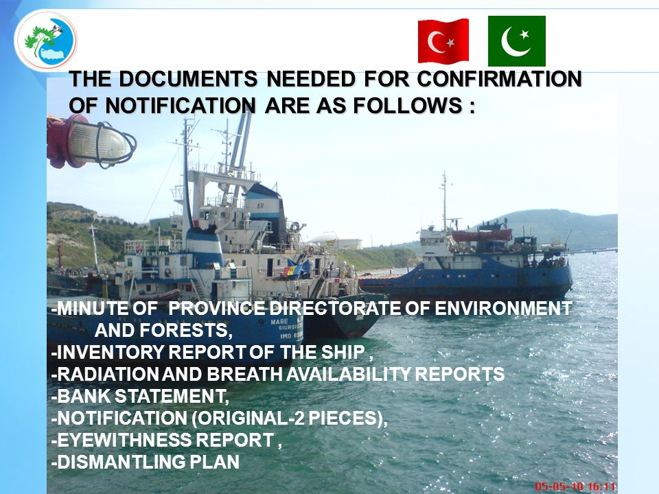 THE DOCUMENTS NEEDED FOR CONFIRMATION OF NOTIFICATION ARE AS FOLLOWS : -MINUTE OF PROVINCE DIRECTORATE OF ENVIRONMENT AND FORESTS, -INVENTORY REPORT OF THE SHIP, -RADIATION AND BREATH AVAILABILITY REPORTS -BANK STATEMENT, -NOTIFICATION (ORIGINAL-2 PIECES), -EYEWITHNESS REPORT, -DISMANTLING PLAN