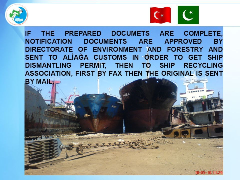 IF THE PREPARED DOCUMETS ARE COMPLETE, NOTIFICATION DOCUMENTS ARE APPROVED BY DIRECTORATE OF ENVIRONMENT AND FORESTRY AND SENT TO ALİAĞA CUSTOMS IN ORDER TO GET SHIP DISMANTLING PERMIT, THEN TO SHIP RECYCLING ASSOCIATION, FIRST BY FAX THEN THE ORIGINAL IS SENT BY MAIL.