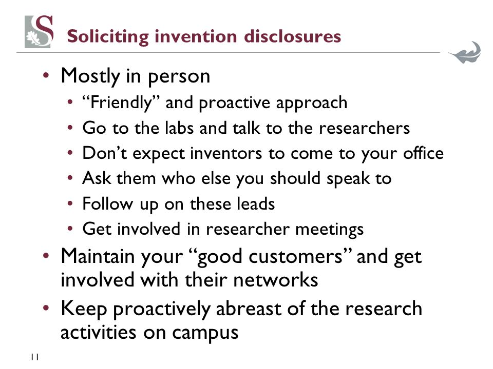 11 Soliciting invention disclosures Mostly in person Friendly and proactive approach Go to the labs and talk to the researchers Dont expect inventors to come to your office Ask them who else you should speak to Follow up on these leads Get involved in researcher meetings Maintain your good customers and get involved with their networks Keep proactively abreast of the research activities on campus