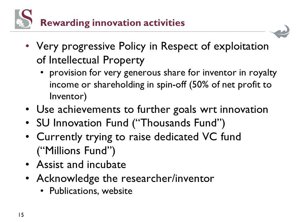 15 Rewarding innovation activities Very progressive Policy in Respect of exploitation of Intellectual Property provision for very generous share for inventor in royalty income or shareholding in spin-off (50% of net profit to Inventor) Use achievements to further goals wrt innovation SU Innovation Fund (Thousands Fund) Currently trying to raise dedicated VC fund (Millions Fund) Assist and incubate Acknowledge the researcher/inventor Publications, website