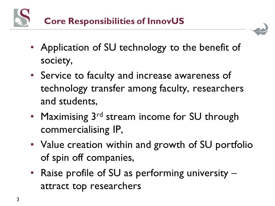 3 Core Responsibilities of InnovUS Application of SU technology to the benefit of society, Service to faculty and increase awareness of technology transfer among faculty, researchers and students, Maximising 3 rd stream income for SU through commercialising IP, Value creation within and growth of SU portfolio of spin off companies, Raise profile of SU as performing university – attract top researchers