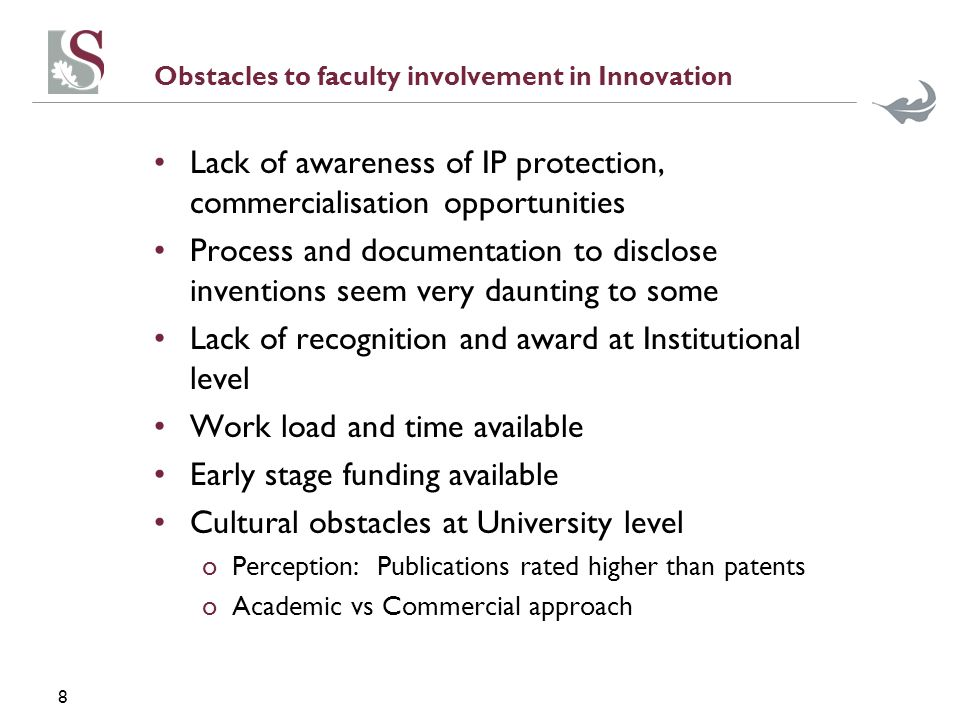 8 Obstacles to faculty involvement in Innovation Lack of awareness of IP protection, commercialisation opportunities Process and documentation to disclose inventions seem very daunting to some Lack of recognition and award at Institutional level Work load and time available Early stage funding available Cultural obstacles at University level oPerception: Publications rated higher than patents oAcademic vs Commercial approach