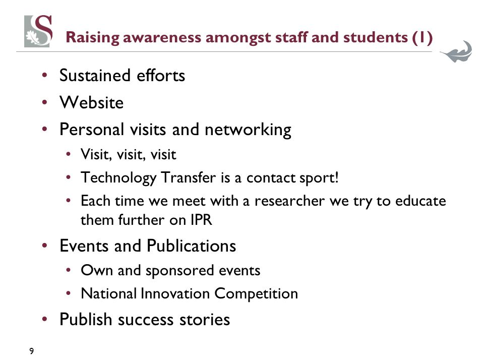 9 Raising awareness amongst staff and students (1) Sustained efforts Website Personal visits and networking Visit, visit, visit Technology Transfer is a contact sport.