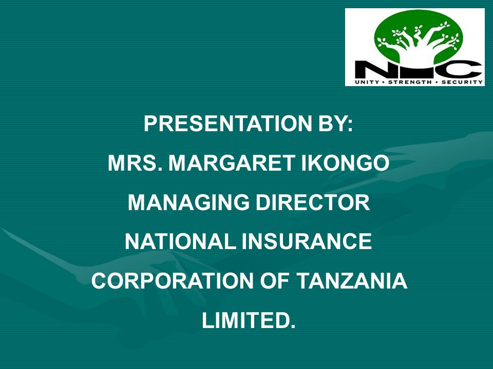 PRESENTATION BY: MRS. MARGARET IKONGO MANAGING DIRECTOR NATIONAL INSURANCE CORPORATION OF TANZANIA LIMITED.