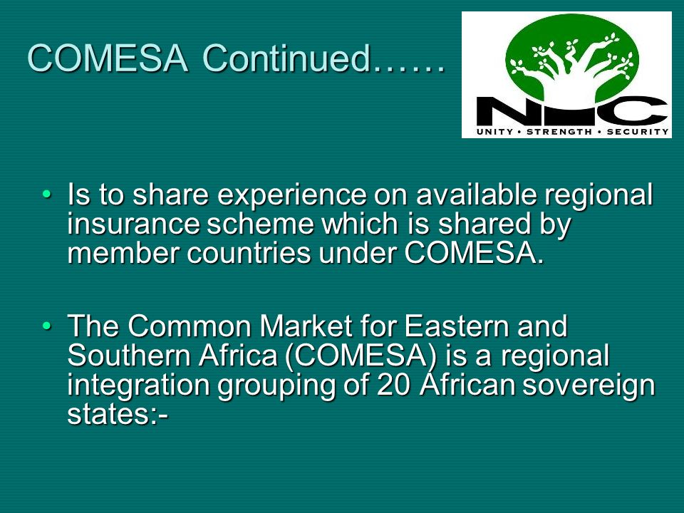 COMESA Continued…… Is to share experience on available regional insurance scheme which is shared by member countries under COMESA.Is to share experien