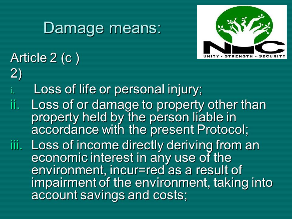 Damage means: Article 2 (c ) 2) i. Loss of life or personal injury; ii.Loss of or damage to property other than property held by the person liable in