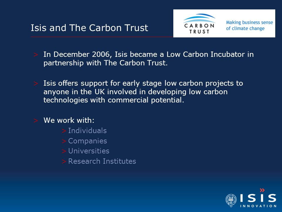 >In December 2006, Isis became a Low Carbon Incubator in partnership with The Carbon Trust. >Isis offers support for early stage low carbon projects t
