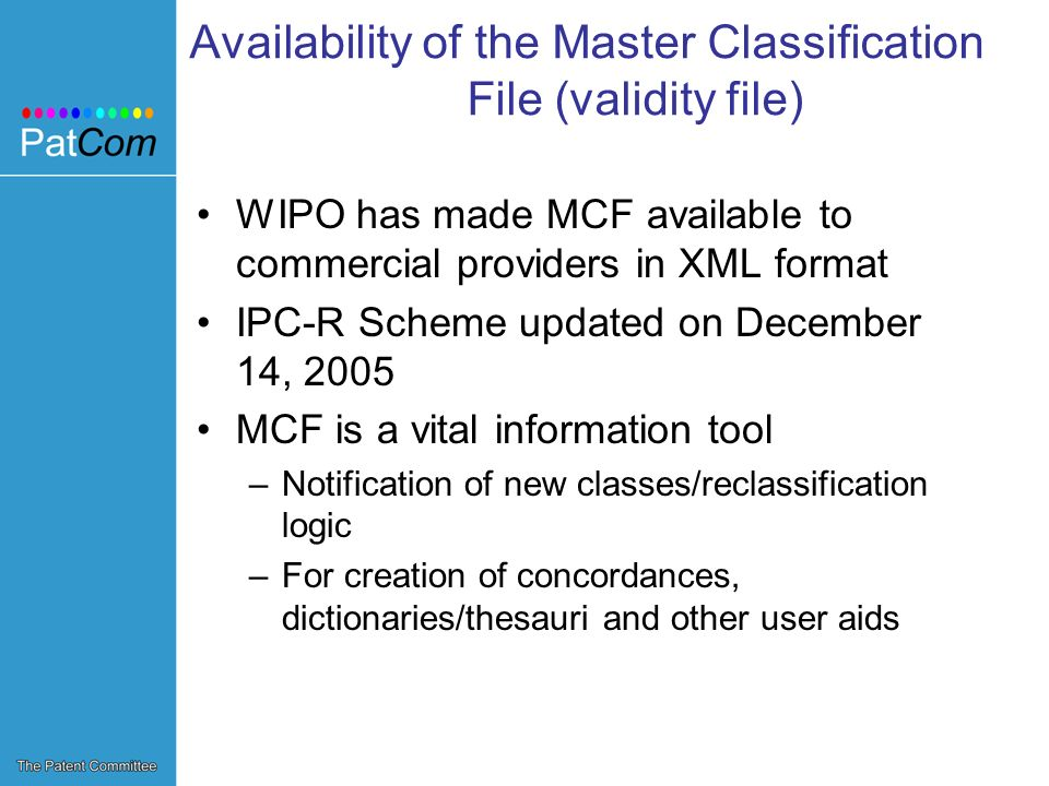 Availability of the Master Classification File (validity file) WIPO has made MCF available to commercial providers in XML format IPC-R Scheme updated on December 14, 2005 MCF is a vital information tool –Notification of new classes/reclassification logic –For creation of concordances, dictionaries/thesauri and other user aids