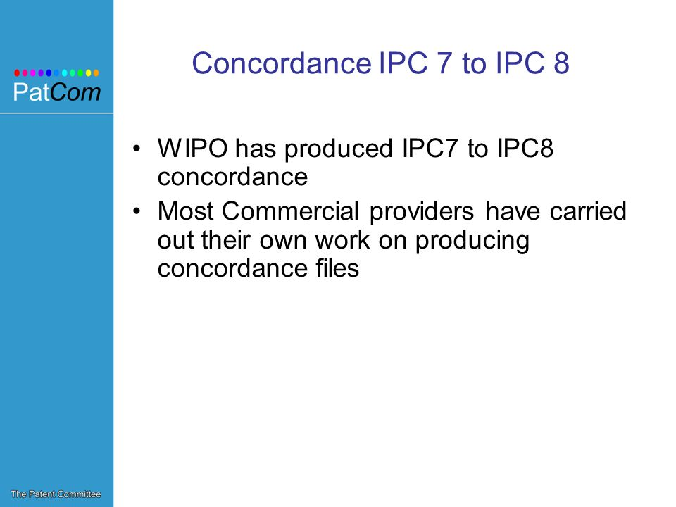 Concordance IPC 7 to IPC 8 WIPO has produced IPC7 to IPC8 concordance Most Commercial providers have carried out their own work on producing concordance files