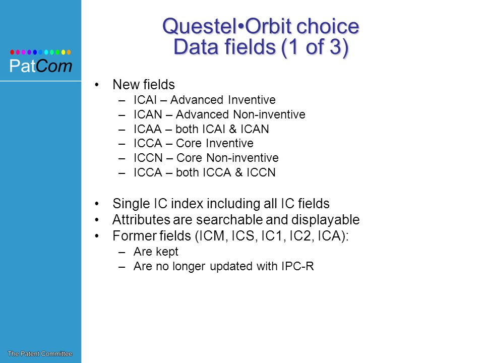 QuestelOrbit choice Data fields (1 of 3) New fields –ICAI – Advanced Inventive –ICAN – Advanced Non-inventive –ICAA – both ICAI & ICAN –ICCA – Core Inventive –ICCN – Core Non-inventive –ICCA – both ICCA & ICCN Single IC index including all IC fields Attributes are searchable and displayable Former fields (ICM, ICS, IC1, IC2, ICA): –Are kept –Are no longer updated with IPC-R