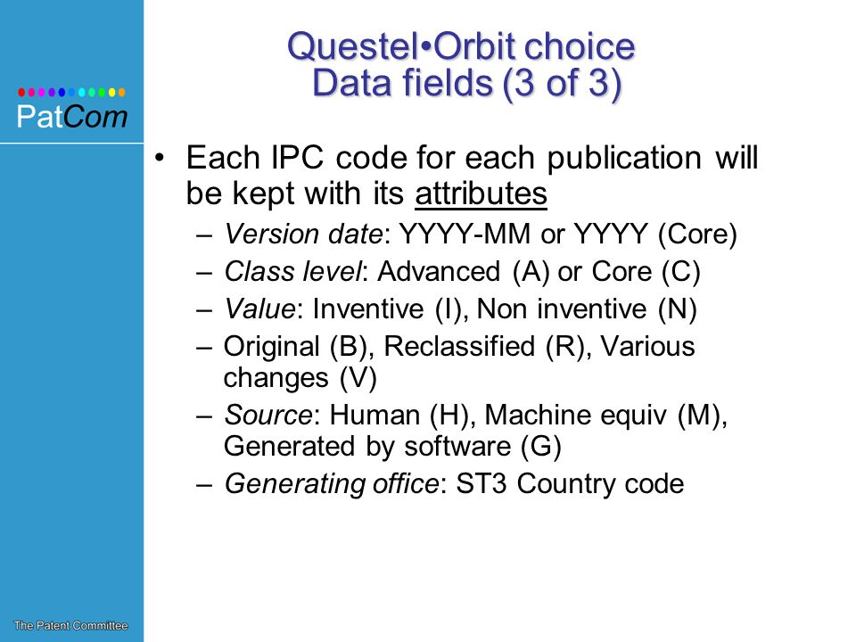 QuestelOrbit choice Data fields (3 of 3) Each IPC code for each publication will be kept with its attributes –Version date: YYYY-MM or YYYY (Core) –Class level: Advanced (A) or Core (C) –Value: Inventive (I), Non inventive (N) –Original (B), Reclassified (R), Various changes (V) –Source: Human (H), Machine equiv (M), Generated by software (G) –Generating office: ST3 Country code