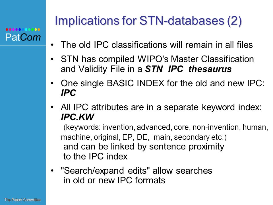 Implications for STN-databases (2) The old IPC classifications will remain in all files STN has compiled WIPO s Master Classification and Validity File in a STN IPC thesaurus One single BASIC INDEX for the old and new IPC: IPC All IPC attributes are in a separate keyword index: IPC.KW (keywords: invention, advanced, core, non-invention, human, machine, original, EP, DE, main, secondary etc.) and can be linked by sentence proximity to the IPC index Search/expand edits allow searches in old or new IPC formats