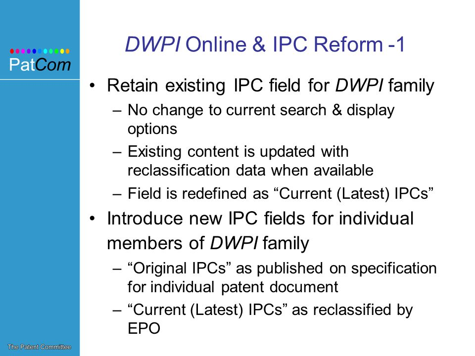 DWPI Online & IPC Reform -1 Retain existing IPC field for DWPI family –No change to current search & display options –Existing content is updated with reclassification data when available –Field is redefined as Current (Latest) IPCs Introduce new IPC fields for individual members of DWPI family –Original IPCs as published on specification for individual patent document –Current (Latest) IPCs as reclassified by EPO