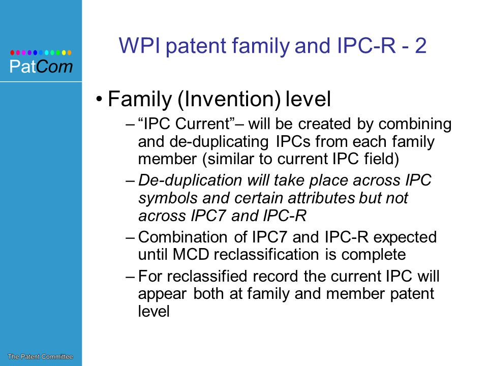 WPI patent family and IPC-R - 2 Family (Invention) level –IPC Current– will be created by combining and de-duplicating IPCs from each family member (similar to current IPC field) –De-duplication will take place across IPC symbols and certain attributes but not across IPC7 and IPC-R –Combination of IPC7 and IPC-R expected until MCD reclassification is complete –For reclassified record the current IPC will appear both at family and member patent level