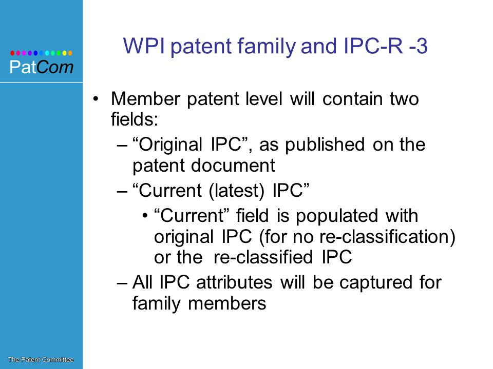 WPI patent family and IPC-R -3 Member patent level will contain two fields: –Original IPC, as published on the patent document –Current (latest) IPC Current field is populated with original IPC (for no re-classification) or the re-classified IPC –All IPC attributes will be captured for family members