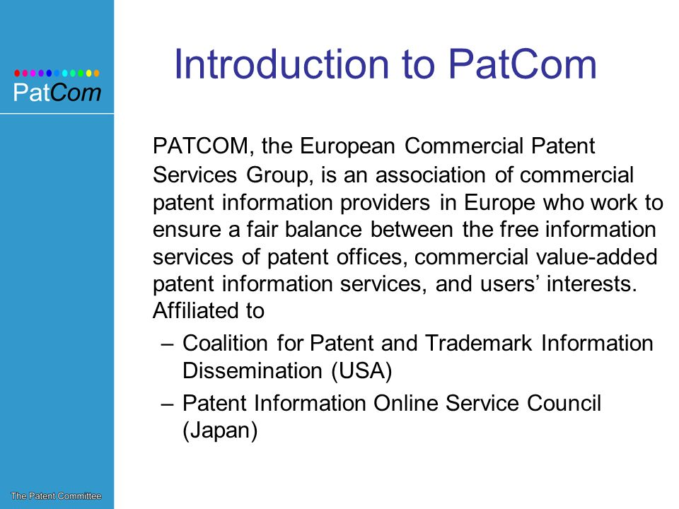 Introduction to PatCom PATCOM, the European Commercial Patent Services Group, is an association of commercial patent information providers in Europe who work to ensure a fair balance between the free information services of patent offices, commercial value-added patent information services, and users interests.
