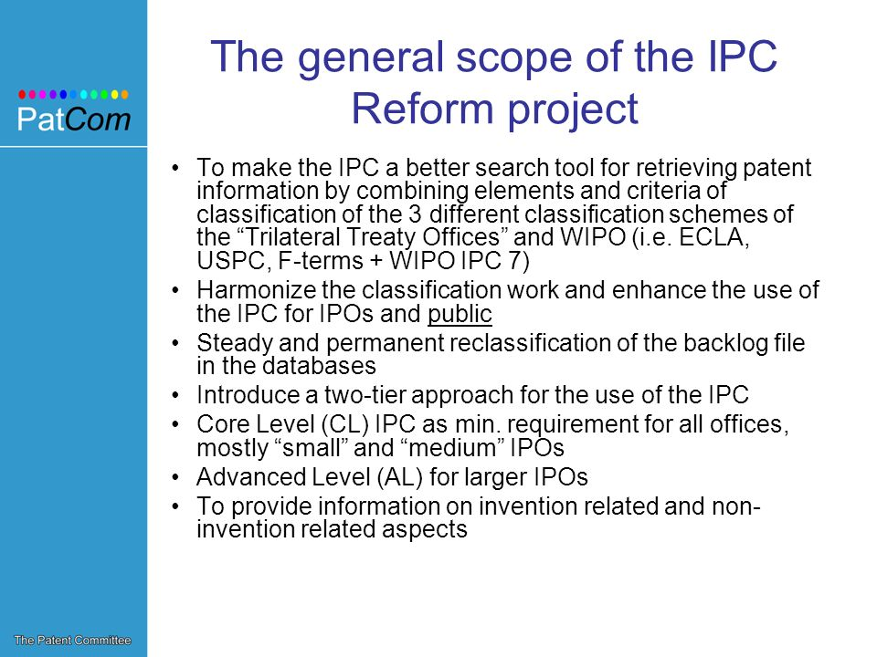 The general scope of the IPC Reform project To make the IPC a better search tool for retrieving patent information by combining elements and criteria of classification of the 3 different classification schemes of the Trilateral Treaty Offices and WIPO (i.e.