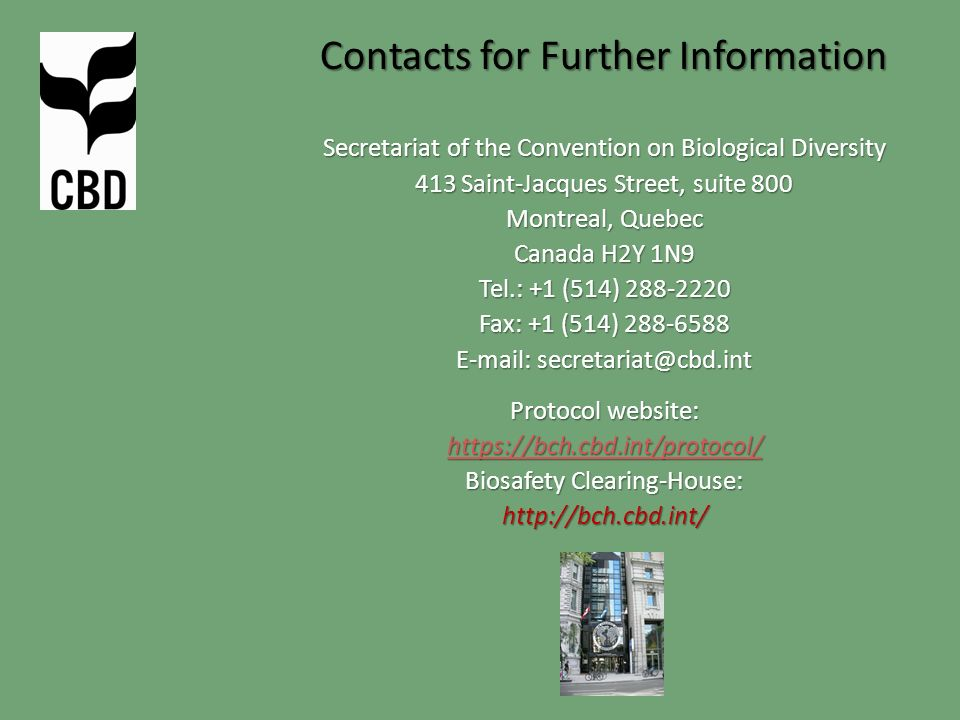 Contacts for Further Information Secretariat of the Convention on Biological Diversity 413 Saint-Jacques Street, suite 800 Montreal, Quebec Canada H2Y 1N9 Tel.: +1 (514) 288-2220 Fax: +1 (514) 288-6588 E-mail: secretariat@cbd.int Protocol website: https://bch.cbd.int/protocol/ Biosafety Clearing-House: http://bch.cbd.int/