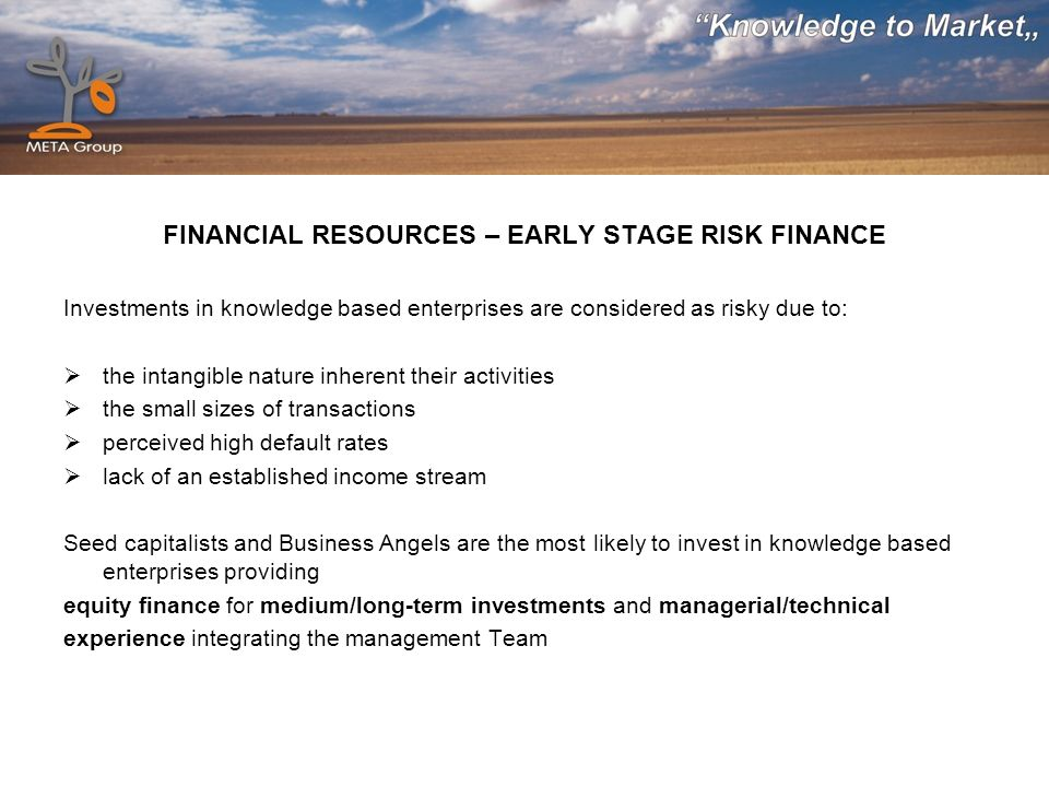 FINANCIAL RESOURCES – EARLY STAGE RISK FINANCE Investments in knowledge based enterprises are considered as risky due to: the intangible nature inhere