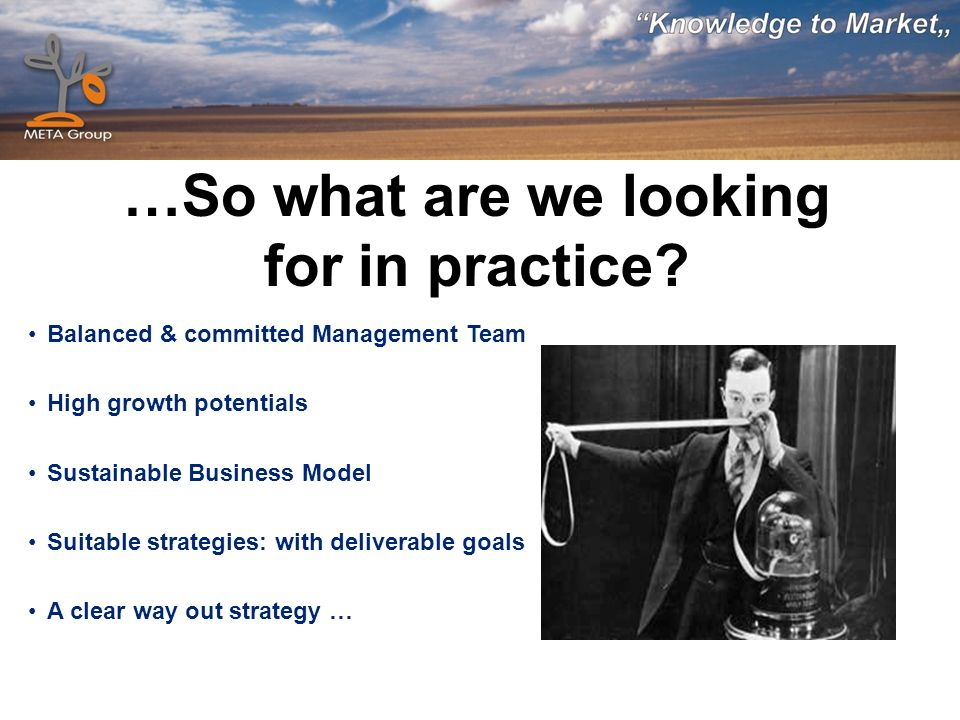 …So what are we looking for in practice? Balanced & committed Management Team High growth potentials Sustainable Business Model Suitable strategies: w