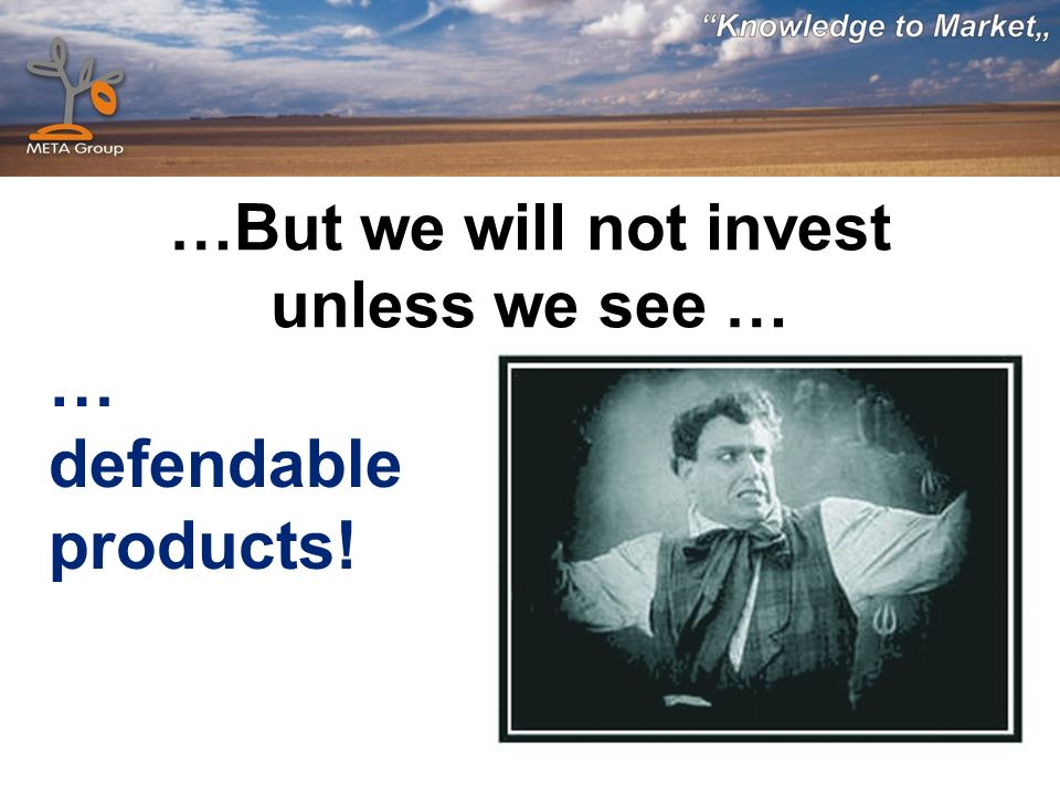 …But we will not invest unless we see … … defendable products!