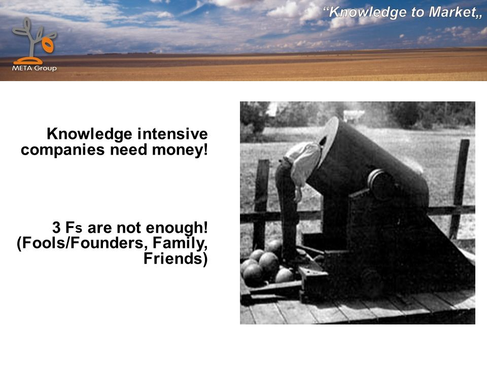 Knowledge intensive companies need money! 3 F s are not enough! (Fools/Founders, Family, Friends)
