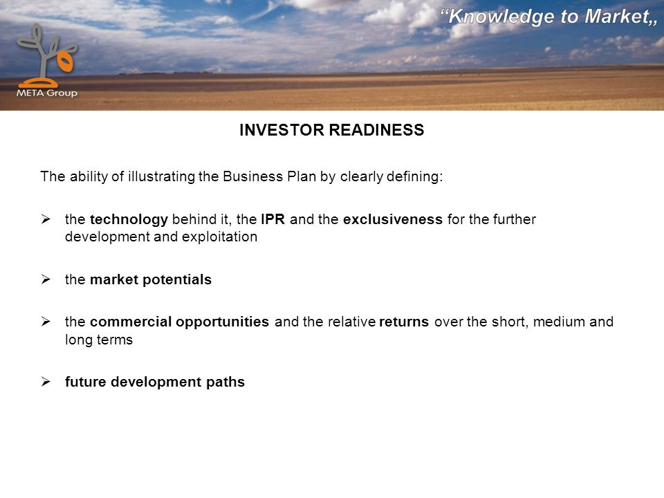 INVESTOR READINESS The ability of illustrating the Business Plan by clearly defining: the technology behind it, the IPR and the exclusiveness for the further development and exploitation the market potentials the commercial opportunities and the relative returns over the short, medium and long terms future development paths